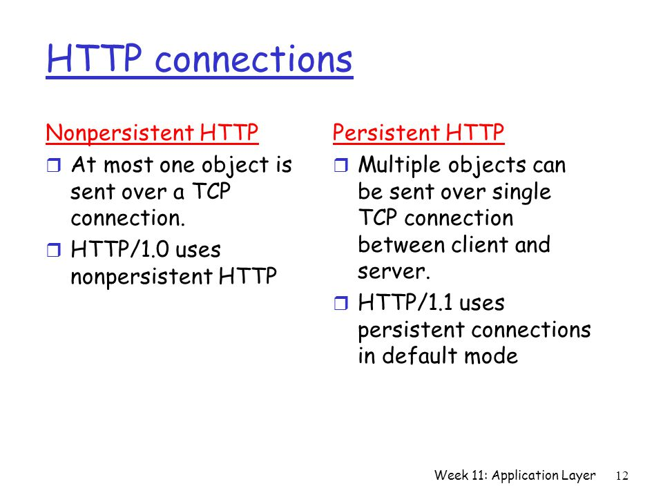 Week 11: Application Layer12 HTTP connections Nonpersistent HTTP r At most one object is sent over a TCP connection.