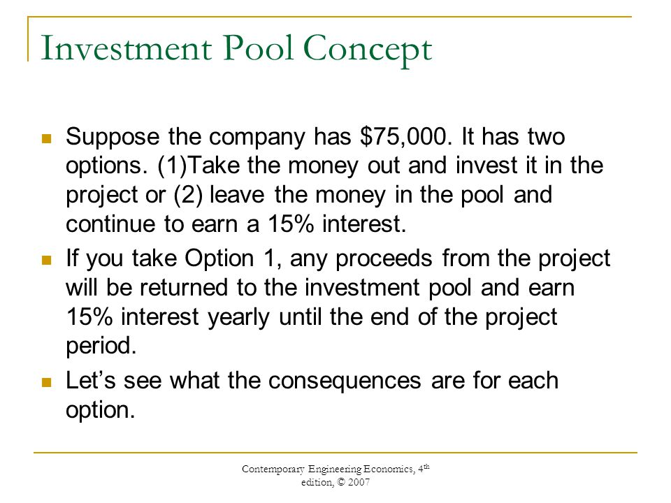 Contemporary Engineering Economics, 4 th edition, © 2007 Investment Pool Concept Suppose the company has $75,000.