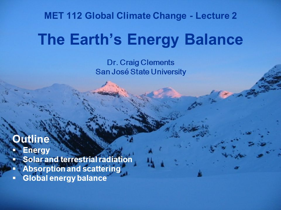 1 MET 112 Global Climate Change MET 112 Global Climate Change - Lecture 2 The Earth's Energy Balance Dr.