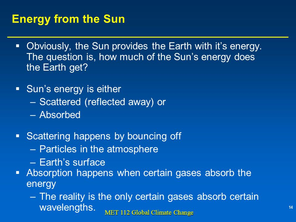 14 MET 112 Global Climate Change Energy from the Sun  Obviously, the Sun provides the Earth with it's energy.