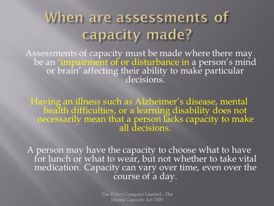 Assessments of capacity must be made where there may be an 'impairment of or disturbance in a person's mind or brain' affecting their ability to make particular decisions.