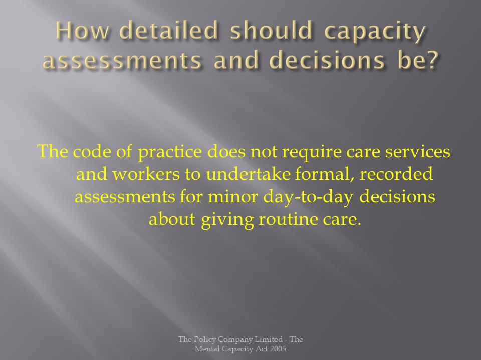 The code of practice does not require care services and workers to undertake formal, recorded assessments for minor day-to-day decisions about giving routine care.