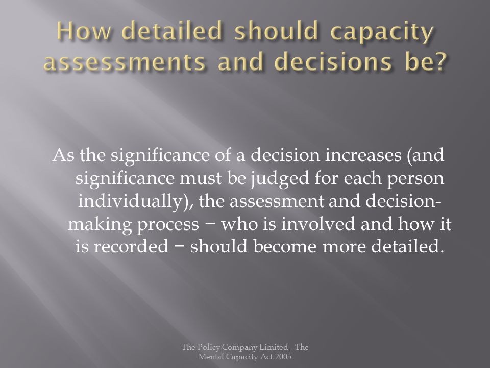 As the significance of a decision increases (and significance must be judged for each person individually), the assessment and decision- making process − who is involved and how it is recorded − should become more detailed.
