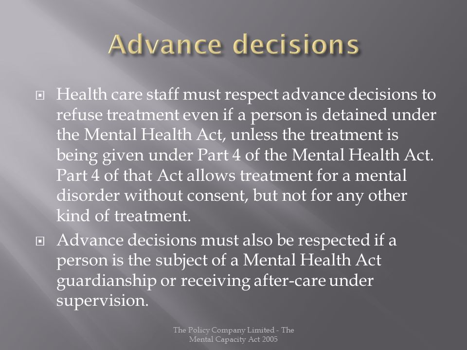  Health care staff must respect advance decisions to refuse treatment even if a person is detained under the Mental Health Act, unless the treatment is being given under Part 4 of the Mental Health Act.