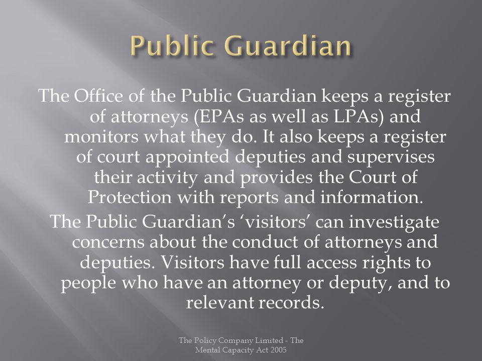 The Office of the Public Guardian keeps a register of attorneys (EPAs as well as LPAs) and monitors what they do.