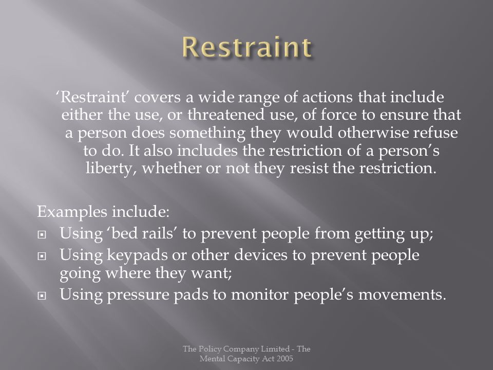 'Restraint' covers a wide range of actions that include either the use, or threatened use, of force to ensure that a person does something they would otherwise refuse to do.