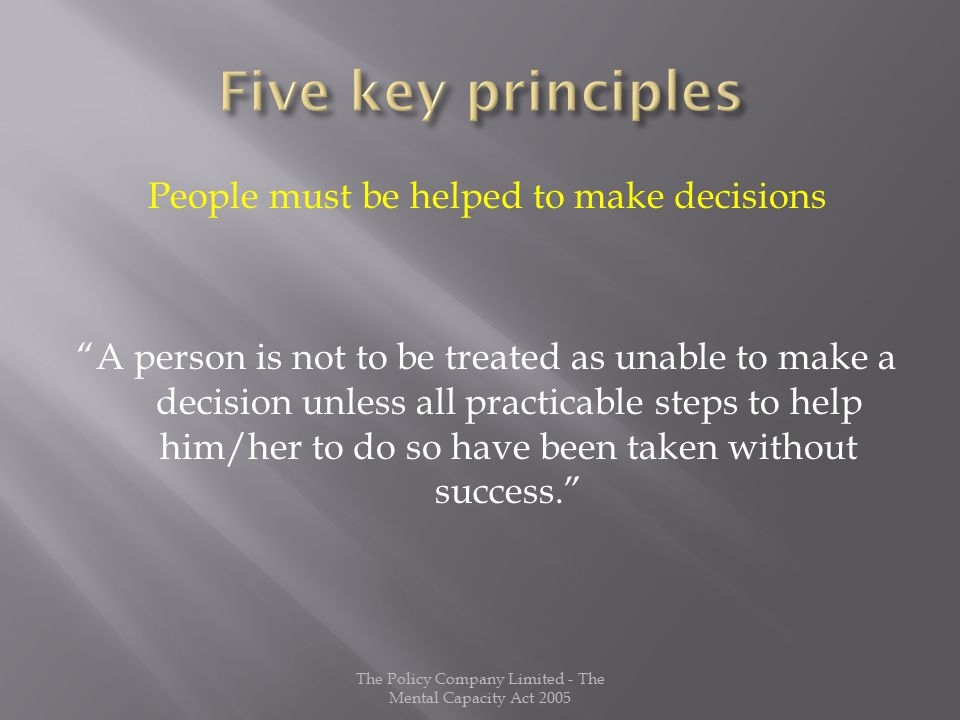 People must be helped to make decisions A person is not to be treated as unable to make a decision unless all practicable steps to help him/her to do so have been taken without success. The Policy Company Limited - The Mental Capacity Act 2005
