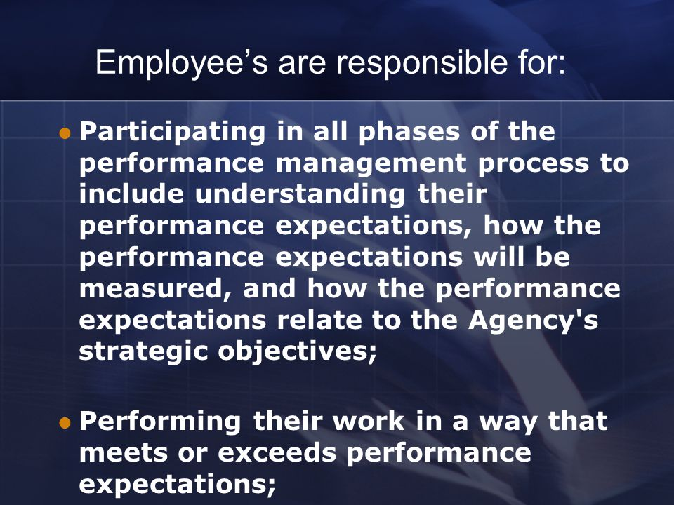 Employee's are responsible for: Participating in all phases of the performance management process to include understanding their performance expectations, how the performance expectations will be measured, and how the performance expectations relate to the Agency s strategic objectives; Performing their work in a way that meets or exceeds performance expectations;