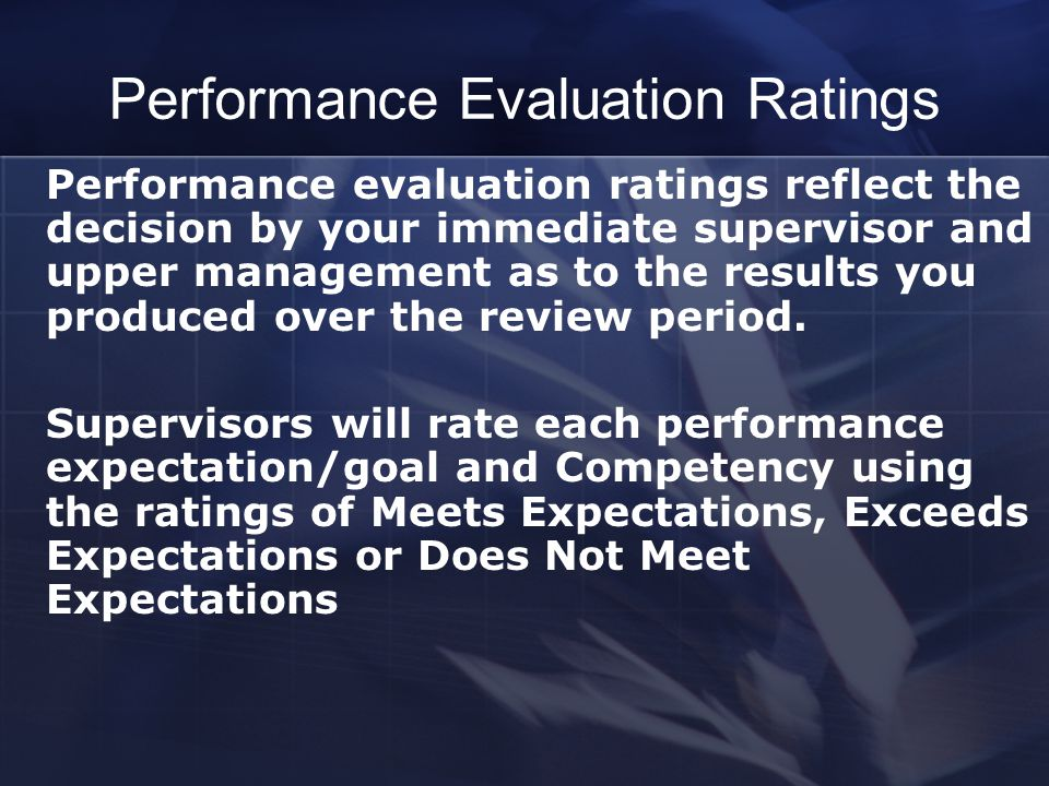 Performance Evaluation Ratings Performance evaluation ratings reflect the decision by your immediate supervisor and upper management as to the results you produced over the review period.