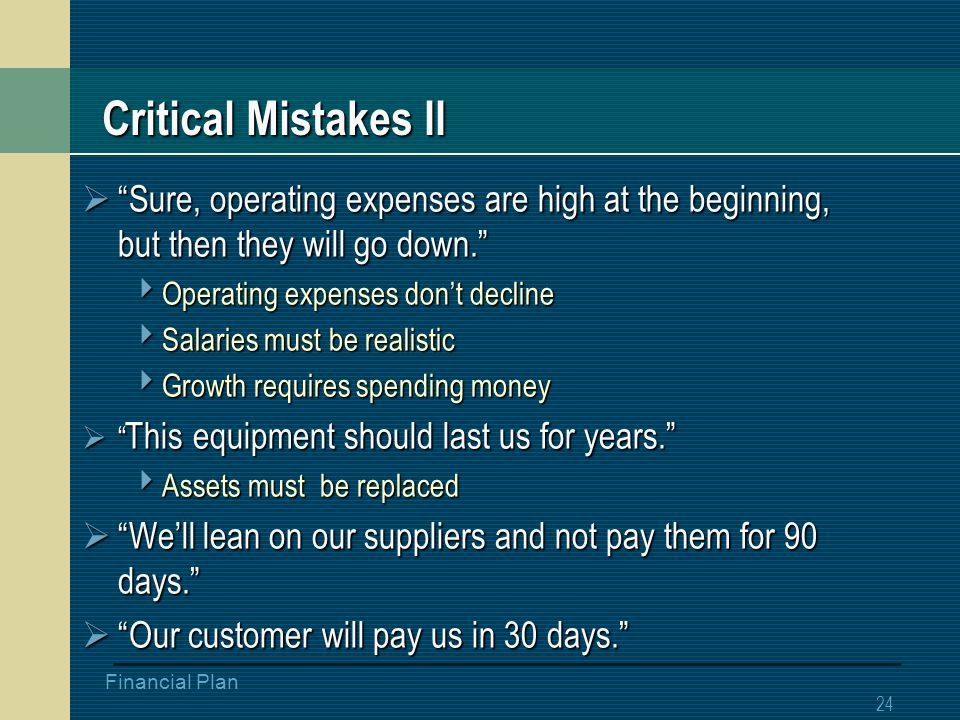23 Financial Plan Critical Mistakes I  Let's go smoke something  These trees sure are pretty  We can get orders in a month  Sales cycle  No one knows you  We can whip this puppy out in 6 months  Development time-line longer  More expensive  Look at how much they spend on marketing.