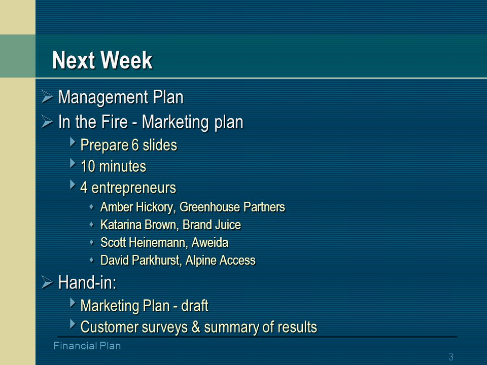 2 Financial Plan Tonight  Plan presentation examples  Financial Plan  In the Fire – Customer Surveys  Hand-in: prelim customer surveys  Team meetings