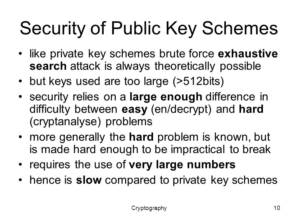 Cryptography10 Security of Public Key Schemes like private key schemes brute force exhaustive search attack is always theoretically possible but keys used are too large (>512bits) security relies on a large enough difference in difficulty between easy (en/decrypt) and hard (cryptanalyse) problems more generally the hard problem is known, but is made hard enough to be impractical to break requires the use of very large numbers hence is slow compared to private key schemes