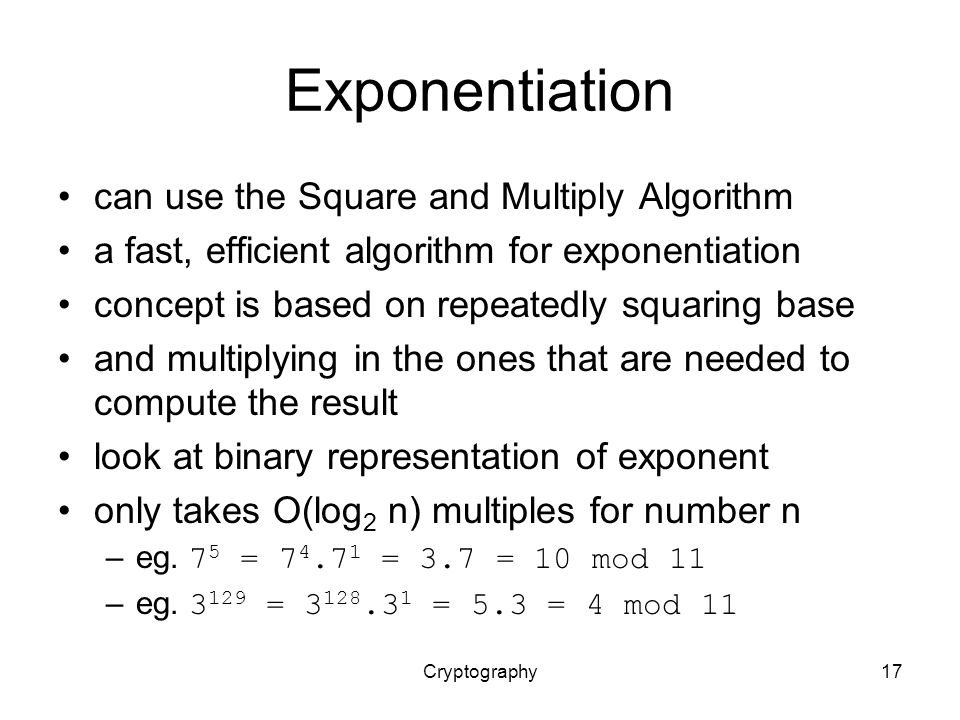 Cryptography17 Exponentiation can use the Square and Multiply Algorithm a fast, efficient algorithm for exponentiation concept is based on repeatedly squaring base and multiplying in the ones that are needed to compute the result look at binary representation of exponent only takes O(log 2 n) multiples for number n –eg.