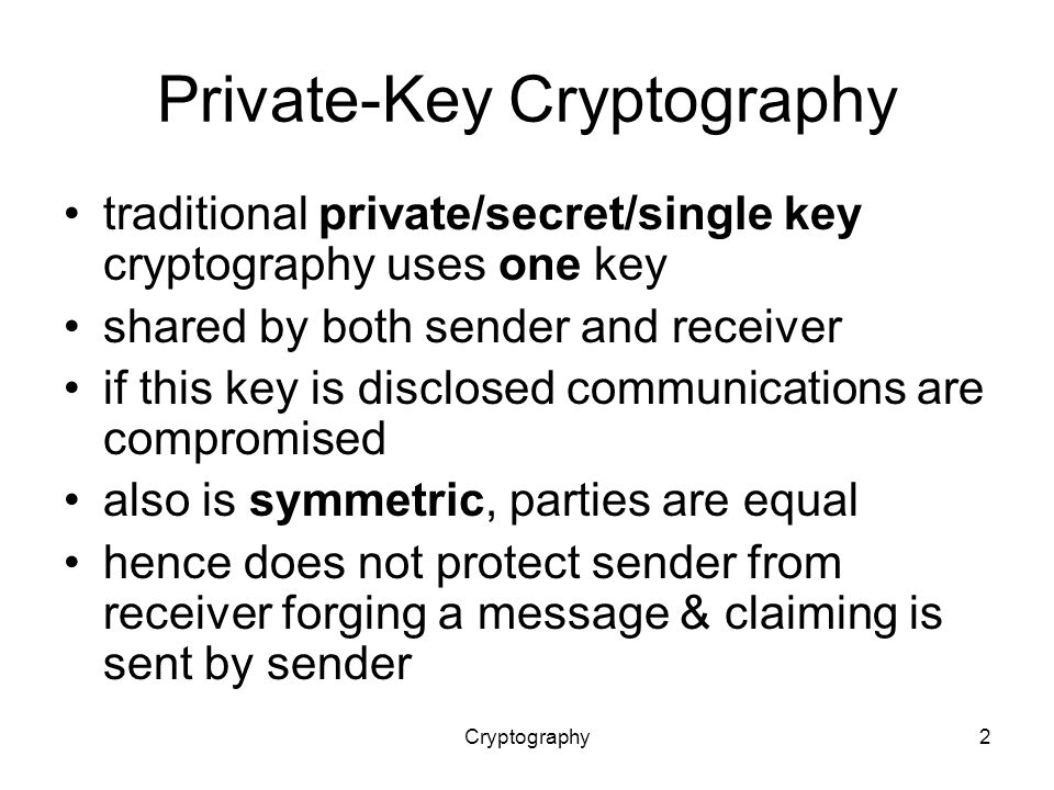 Cryptography2 Private-Key Cryptography traditional private/secret/single key cryptography uses one key shared by both sender and receiver if this key is disclosed communications are compromised also is symmetric, parties are equal hence does not protect sender from receiver forging a message & claiming is sent by sender