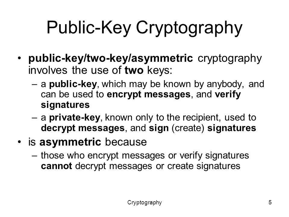 Cryptography5 Public-Key Cryptography public-key/two-key/asymmetric cryptography involves the use of two keys: –a public-key, which may be known by anybody, and can be used to encrypt messages, and verify signatures –a private-key, known only to the recipient, used to decrypt messages, and sign (create) signatures is asymmetric because –those who encrypt messages or verify signatures cannot decrypt messages or create signatures