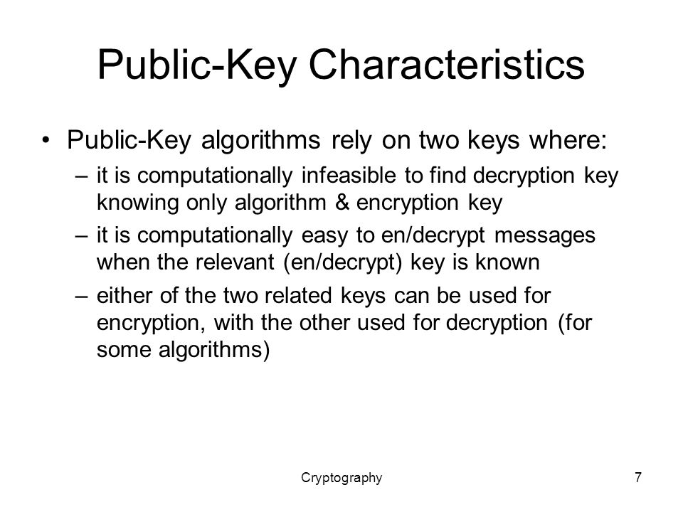 Cryptography7 Public-Key Characteristics Public-Key algorithms rely on two keys where: –it is computationally infeasible to find decryption key knowing only algorithm & encryption key –it is computationally easy to en/decrypt messages when the relevant (en/decrypt) key is known –either of the two related keys can be used for encryption, with the other used for decryption (for some algorithms)