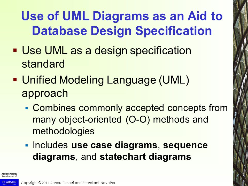 Use of UML Diagrams as an Aid to Database Design Specification  Use UML as a design specification standard  Unified Modeling Language (UML) approach  Combines commonly accepted concepts from many object-oriented (O-O) methods and methodologies  Includes use case diagrams, sequence diagrams, and statechart diagrams