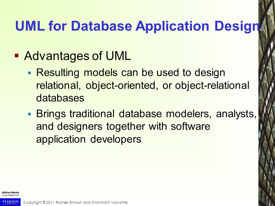 Copyright © 2011 Ramez Elmasri and Shamkant Navathe UML for Database Application Design  Advantages of UML  Resulting models can be used to design relational, object-oriented, or object-relational databases  Brings traditional database modelers, analysts, and designers together with software application developers