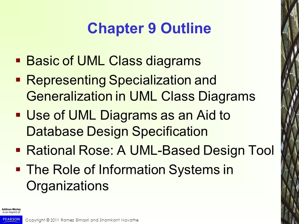 Copyright © 2011 Ramez Elmasri and Shamkant Navathe Chapter 9 Outline  Basic of UML Class diagrams  Representing Specialization and Generalization in UML Class Diagrams  Use of UML Diagrams as an Aid to Database Design Specification  Rational Rose: A UML-Based Design Tool  The Role of Information Systems in Organizations