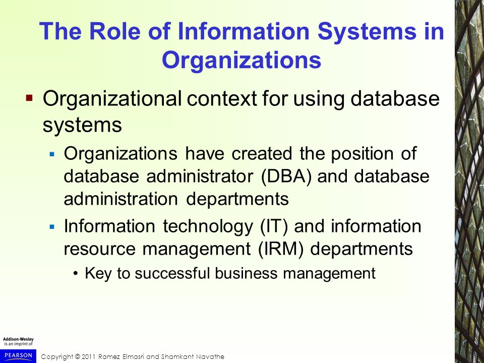 Copyright © 2011 Ramez Elmasri and Shamkant Navathe The Role of Information Systems in Organizations  Organizational context for using database systems  Organizations have created the position of database administrator (DBA) and database administration departments  Information technology (IT) and information resource management (IRM) departments Key to successful business management