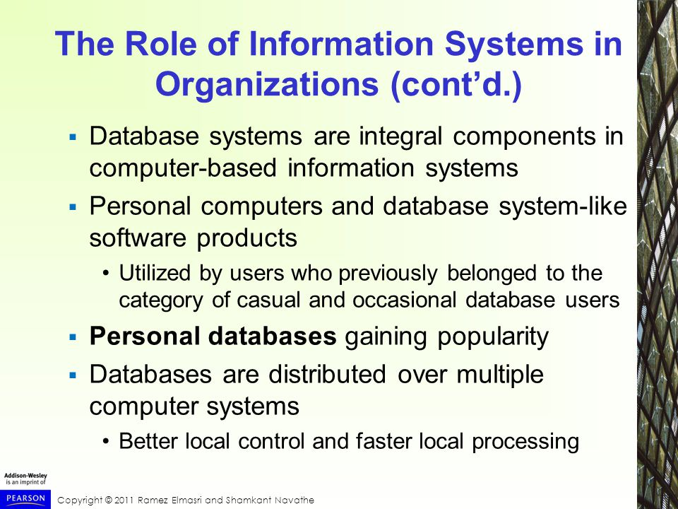 Copyright © 2011 Ramez Elmasri and Shamkant Navathe The Role of Information Systems in Organizations (cont'd.)  Database systems are integral components in computer-based information systems  Personal computers and database system-like software products Utilized by users who previously belonged to the category of casual and occasional database users  Personal databases gaining popularity  Databases are distributed over multiple computer systems Better local control and faster local processing