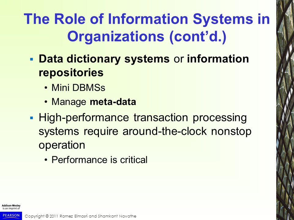Copyright © 2011 Ramez Elmasri and Shamkant Navathe The Role of Information Systems in Organizations (cont'd.)  Data dictionary systems or information repositories Mini DBMSs Manage meta-data  High-performance transaction processing systems require around-the-clock nonstop operation Performance is critical