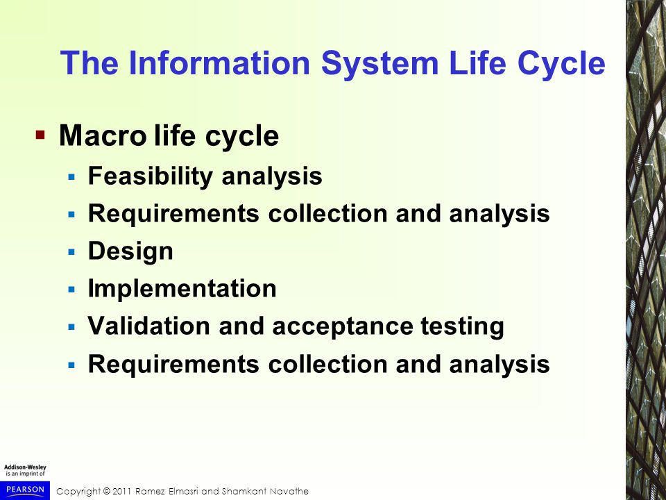 Copyright © 2011 Ramez Elmasri and Shamkant Navathe The Information System Life Cycle  Macro life cycle  Feasibility analysis  Requirements collection and analysis  Design  Implementation  Validation and acceptance testing  Requirements collection and analysis