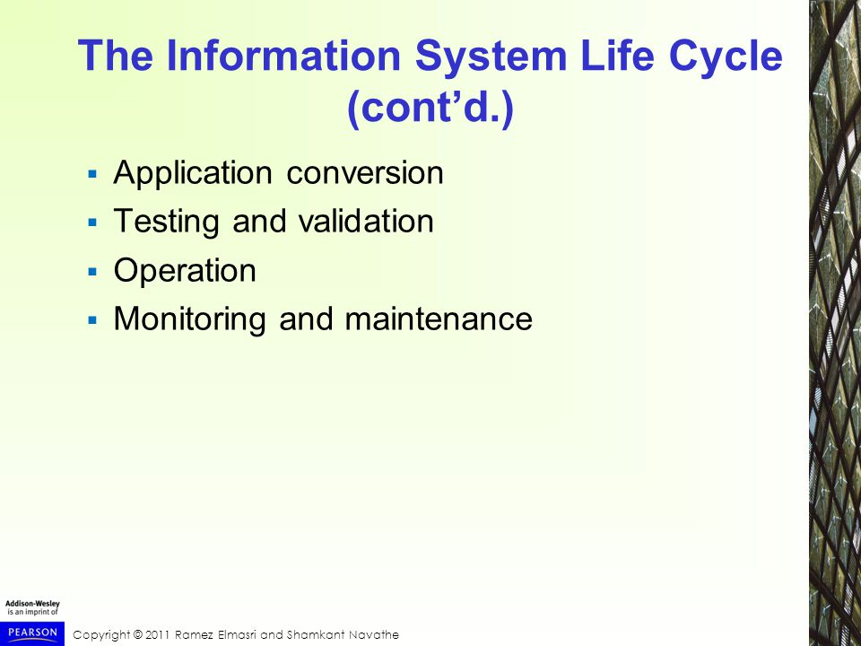 Copyright © 2011 Ramez Elmasri and Shamkant Navathe The Information System Life Cycle (cont'd.)  Application conversion  Testing and validation  Operation  Monitoring and maintenance