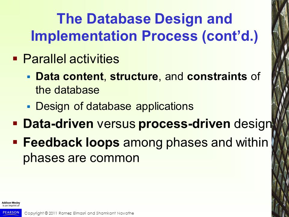 The Database Design and Implementation Process (cont'd.)  Parallel activities  Data content, structure, and constraints of the database  Design of database applications  Data-driven versus process-driven design  Feedback loops among phases and within phases are common