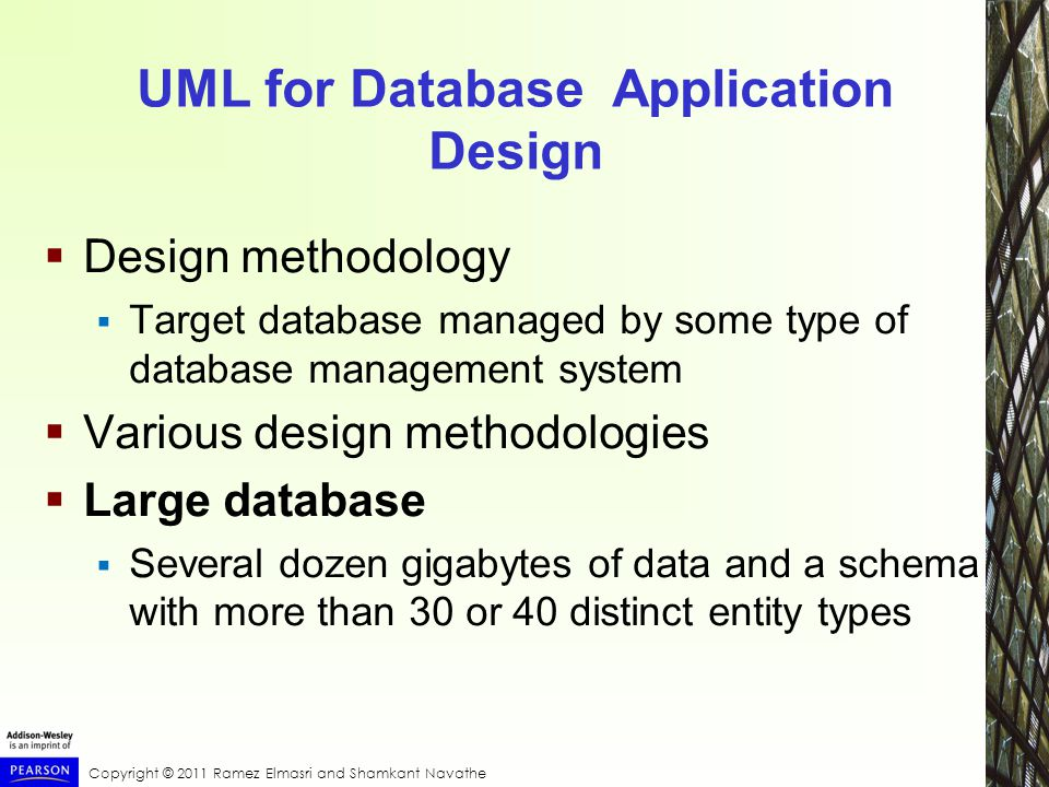 Copyright © 2011 Ramez Elmasri and Shamkant Navathe UML for Database Application Design  Design methodology  Target database managed by some type of database management system  Various design methodologies  Large database  Several dozen gigabytes of data and a schema with more than 30 or 40 distinct entity types