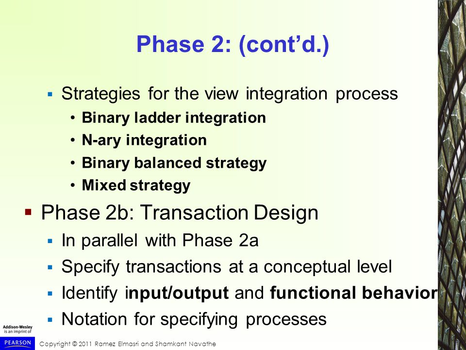 Copyright © 2011 Ramez Elmasri and Shamkant Navathe Phase 2: (cont'd.)  Strategies for the view integration process Binary ladder integration N-ary integration Binary balanced strategy Mixed strategy  Phase 2b: Transaction Design  In parallel with Phase 2a  Specify transactions at a conceptual level  Identify input/output and functional behavior  Notation for specifying processes