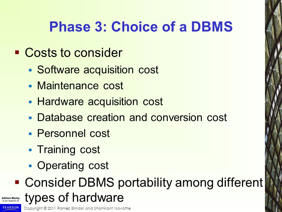 Copyright © 2011 Ramez Elmasri and Shamkant Navathe Phase 3: Choice of a DBMS  Costs to consider  Software acquisition cost  Maintenance cost  Hardware acquisition cost  Database creation and conversion cost  Personnel cost  Training cost  Operating cost  Consider DBMS portability among different types of hardware