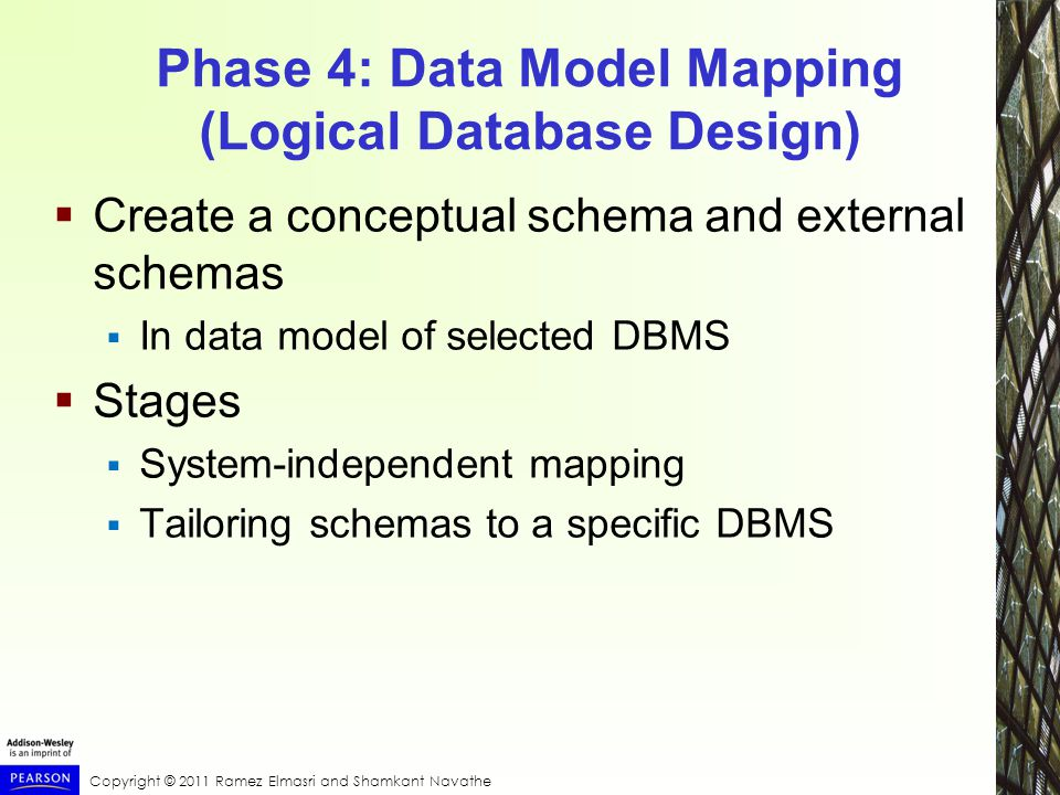 Copyright © 2011 Ramez Elmasri and Shamkant Navathe Phase 4: Data Model Mapping (Logical Database Design)  Create a conceptual schema and external schemas  In data model of selected DBMS  Stages  System-independent mapping  Tailoring schemas to a specific DBMS