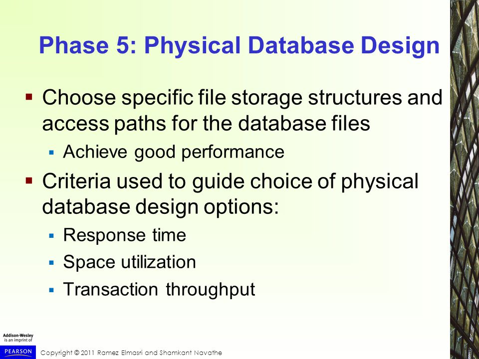 Copyright © 2011 Ramez Elmasri and Shamkant Navathe Phase 5: Physical Database Design  Choose specific file storage structures and access paths for the database files  Achieve good performance  Criteria used to guide choice of physical database design options:  Response time  Space utilization  Transaction throughput