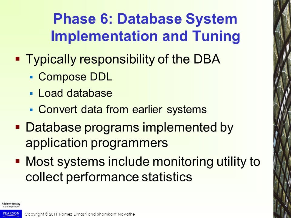 Copyright © 2011 Ramez Elmasri and Shamkant Navathe Phase 6: Database System Implementation and Tuning  Typically responsibility of the DBA  Compose DDL  Load database  Convert data from earlier systems  Database programs implemented by application programmers  Most systems include monitoring utility to collect performance statistics