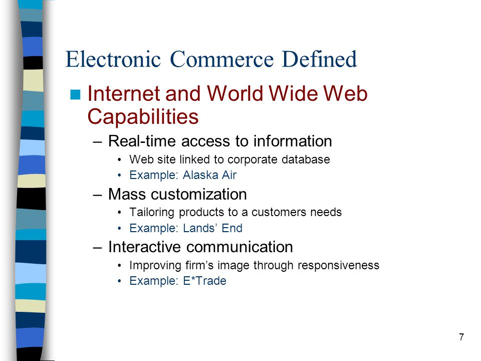 8 Electronic Commerce Defined Internet and World Wide Web Capabilities –Collaboration –Reduced transaction costs –Enhanced operational efficiency –Disintermediation Cutting out the middleman Reaching customers directly