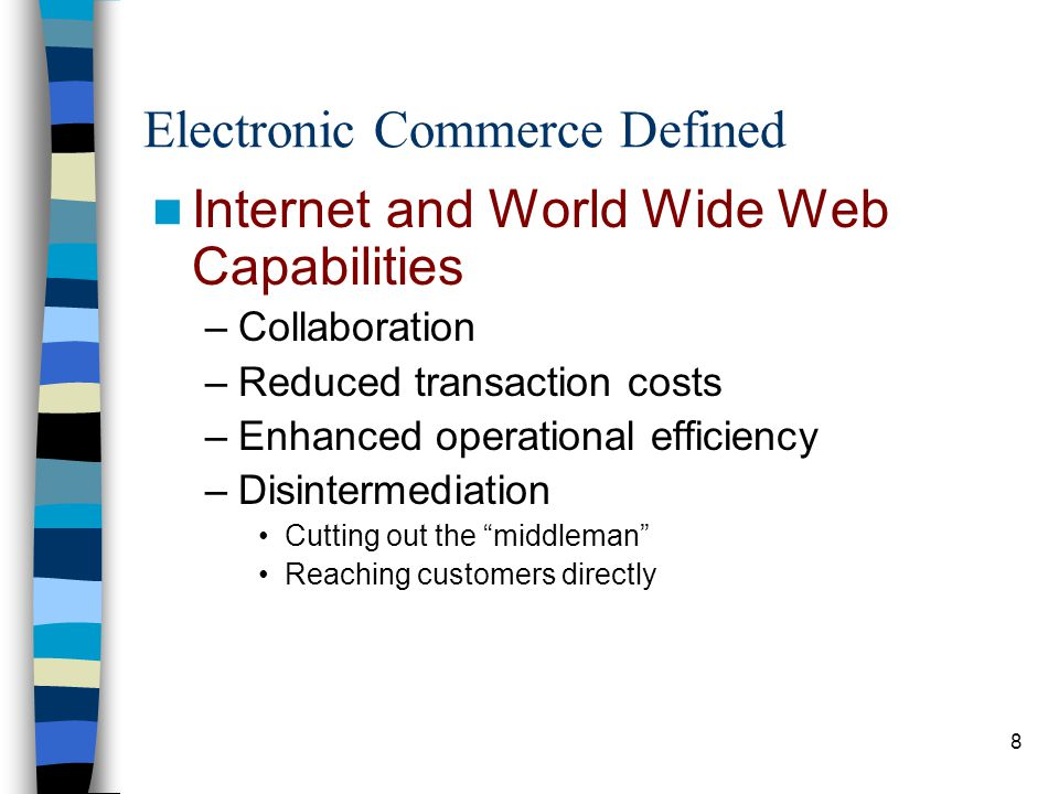 9 Electronic Commerce Defined Electronic Commerce Business Strategies –Brick-and-mortar Traditional, physical companies –Click-only ( virtual ) companies Online only Example: eBay –Click-and-mortar (or Brick & Click ) Both physical and virtual –Challenge: increased IS complexity