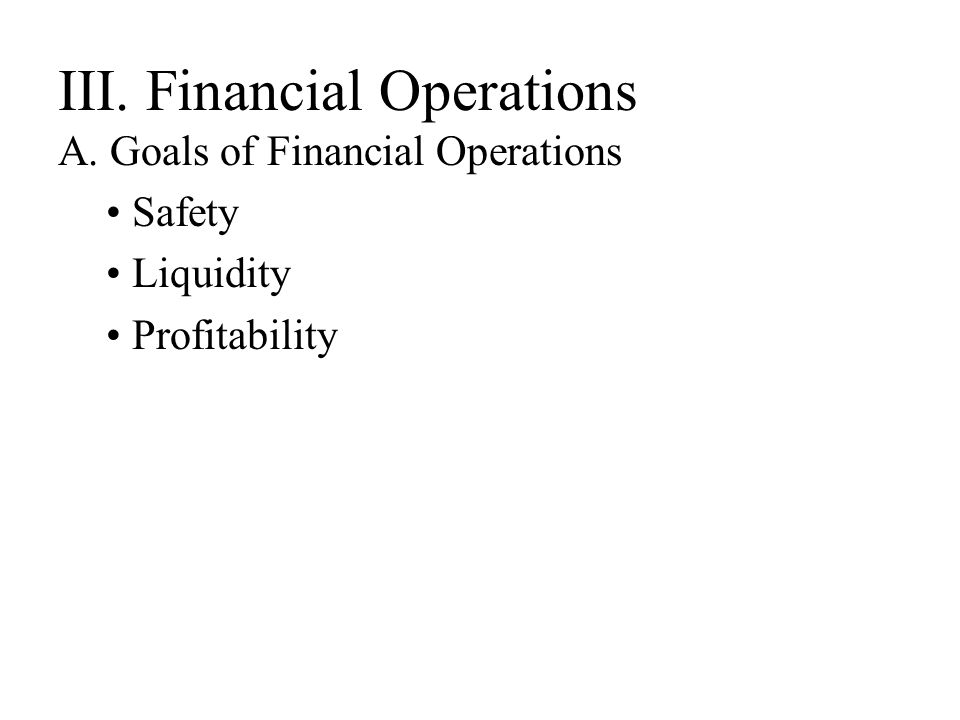 III. Financial Operations A. Goals of Financial Operations Safety Liquidity Profitability