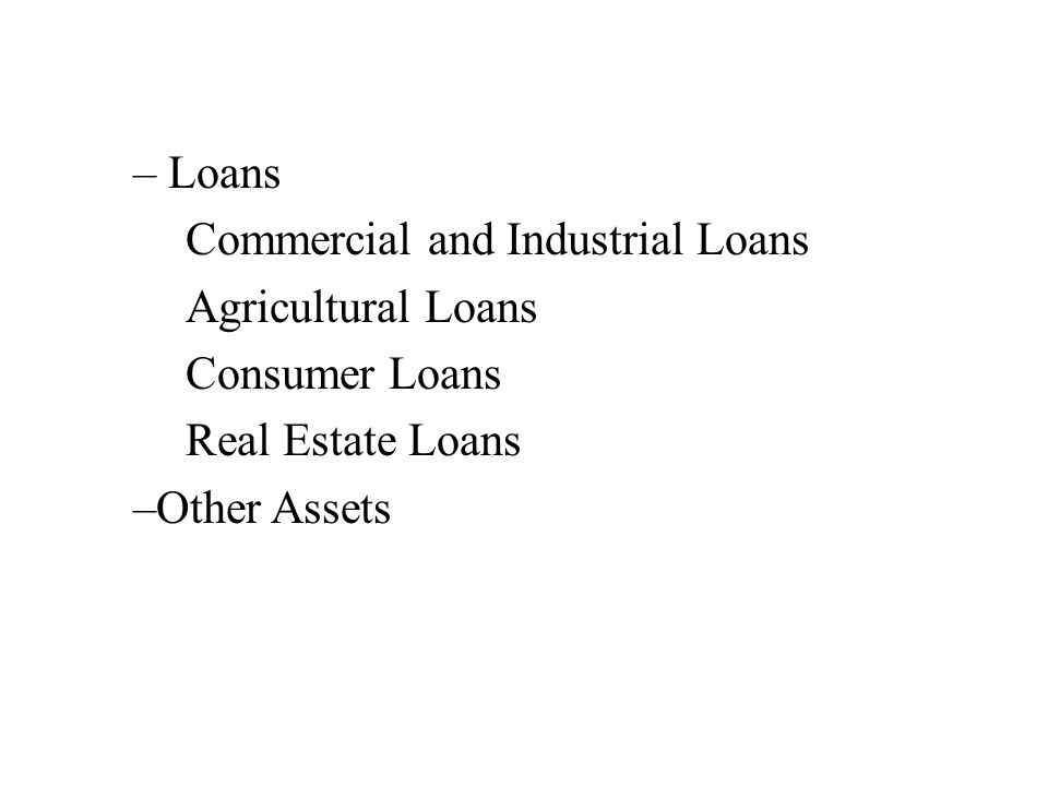 – Loans Commercial and Industrial Loans Agricultural Loans Consumer Loans Real Estate Loans –Other Assets