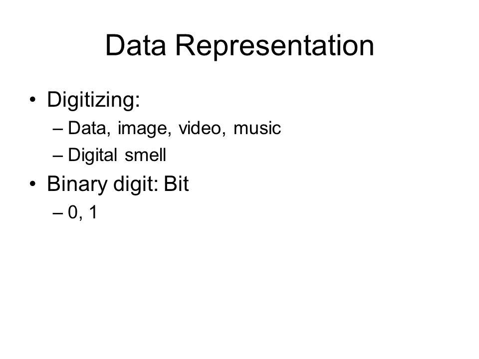 Data Representation Digitizing: –Data, image, video, music –Digital smell Binary digit: Bit –0, 1