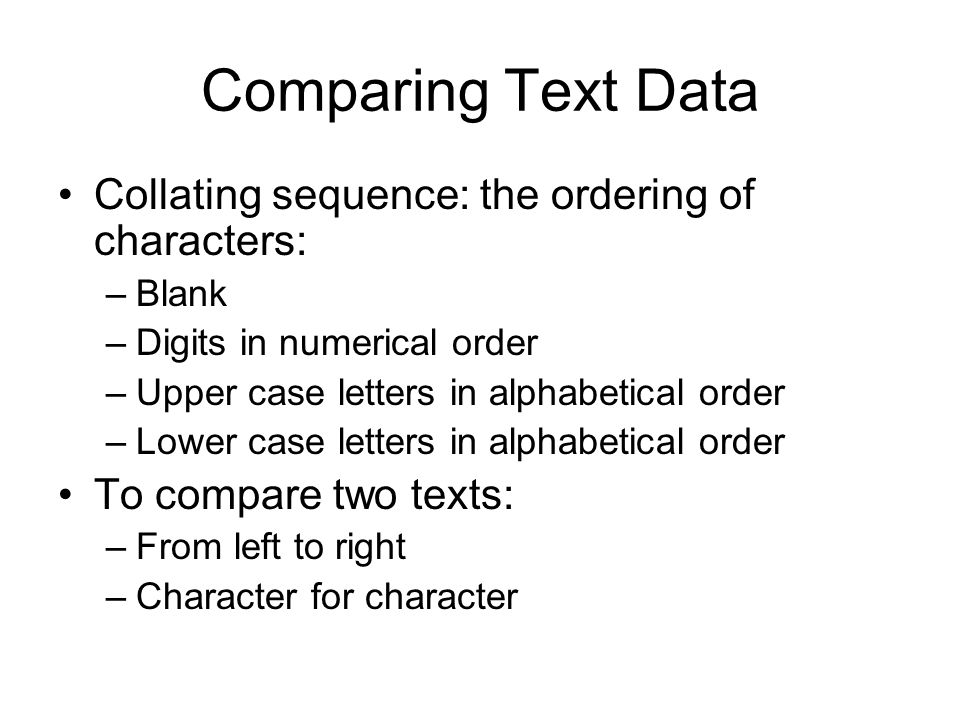 Comparing Text Data Collating sequence: the ordering of characters: –Blank –Digits in numerical order –Upper case letters in alphabetical order –Lower case letters in alphabetical order To compare two texts: –From left to right –Character for character