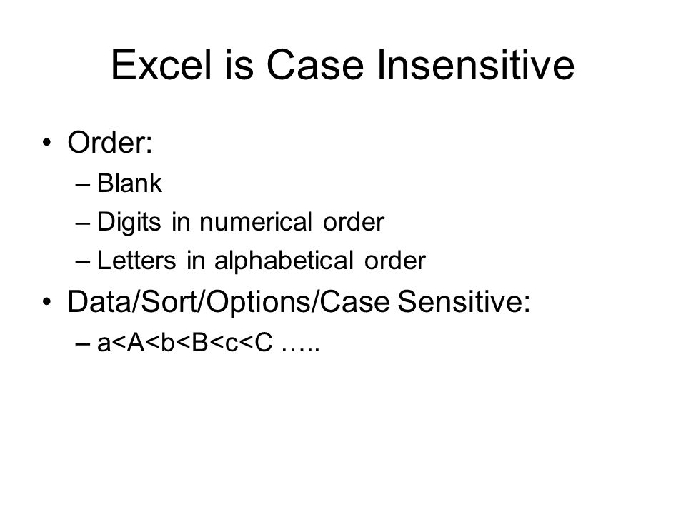 Excel is Case Insensitive Order: –Blank –Digits in numerical order –Letters in alphabetical order Data/Sort/Options/Case Sensitive: –a<A<b<B<c<C …..