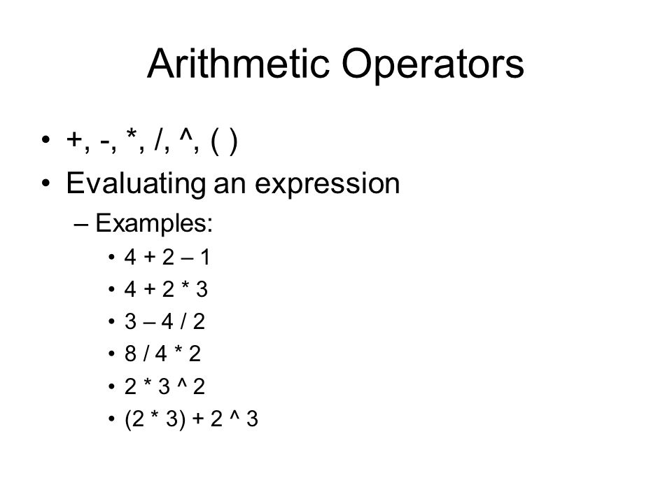 Arithmetic Operators +, -, *, /, ^, ( ) Evaluating an expression –Examples: – * 3 3 – 4 / 2 8 / 4 * 2 2 * 3 ^ 2 (2 * 3) + 2 ^ 3