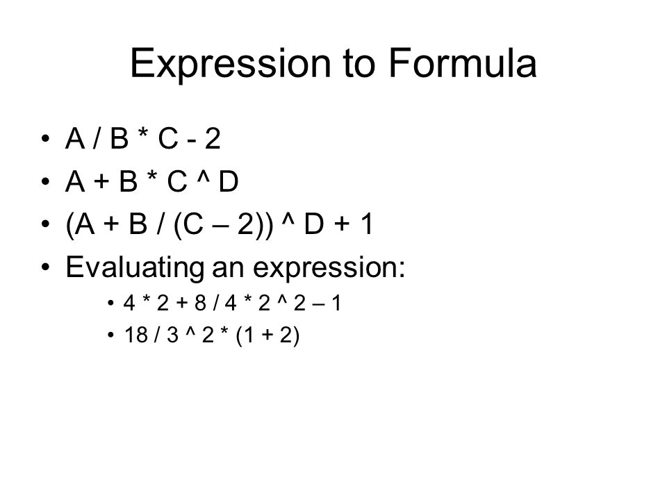Expression to Formula A / B * C - 2 A + B * C ^ D (A + B / (C – 2)) ^ D + 1 Evaluating an expression: 4 * / 4 * 2 ^ 2 – 1 18 / 3 ^ 2 * (1 + 2)