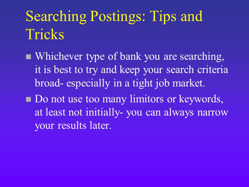 Searching Postings: Tips and Tricks n Whichever type of bank you are searching, it is best to try and keep your search criteria broad- especially in a tight job market.