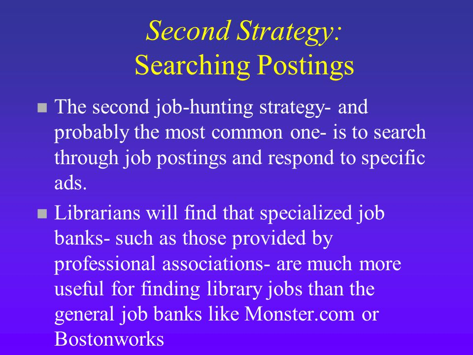 Second Strategy: Searching Postings n The second job-hunting strategy- and probably the most common one- is to search through job postings and respond to specific ads.