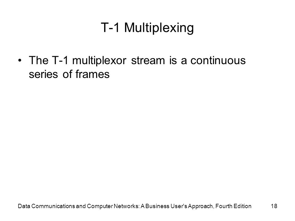 Data Communications and Computer Networks: A Business User s Approach, Fourth Edition18 T-1 Multiplexing The T-1 multiplexor stream is a continuous series of frames