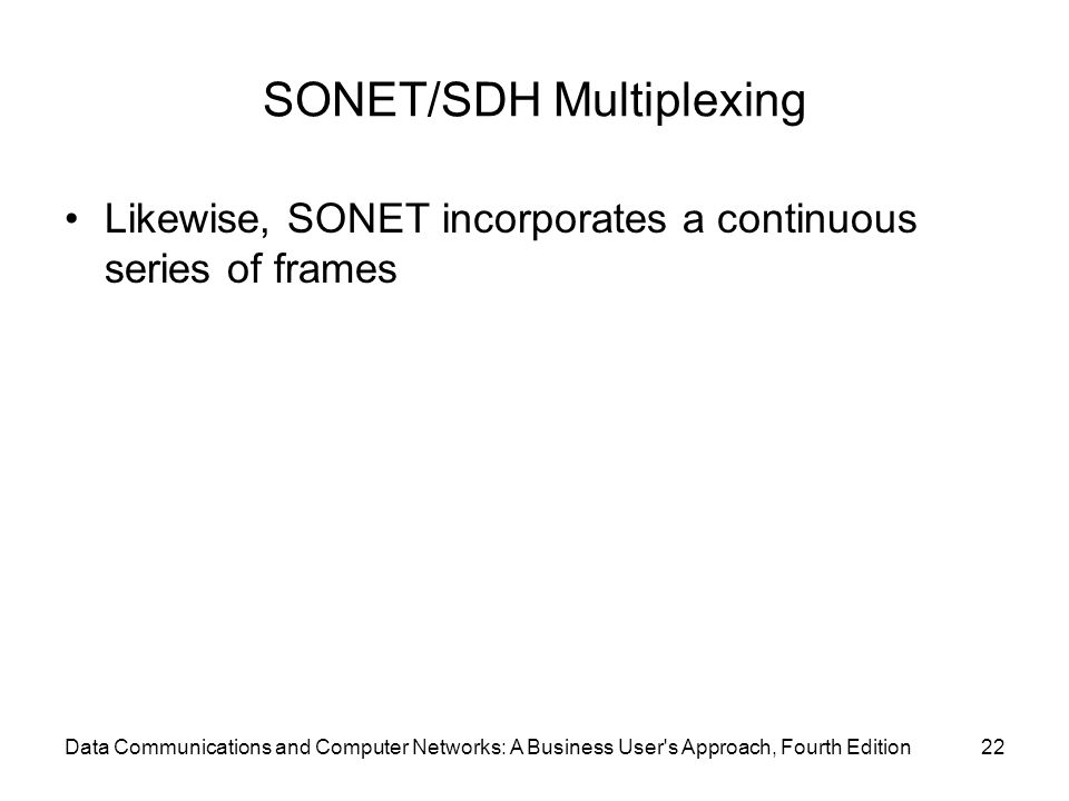 Data Communications and Computer Networks: A Business User s Approach, Fourth Edition22 SONET/SDH Multiplexing Likewise, SONET incorporates a continuous series of frames