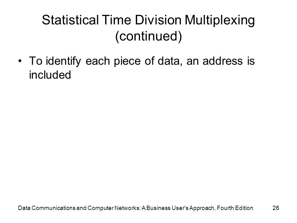 Data Communications and Computer Networks: A Business User s Approach, Fourth Edition26 Statistical Time Division Multiplexing (continued) To identify each piece of data, an address is included