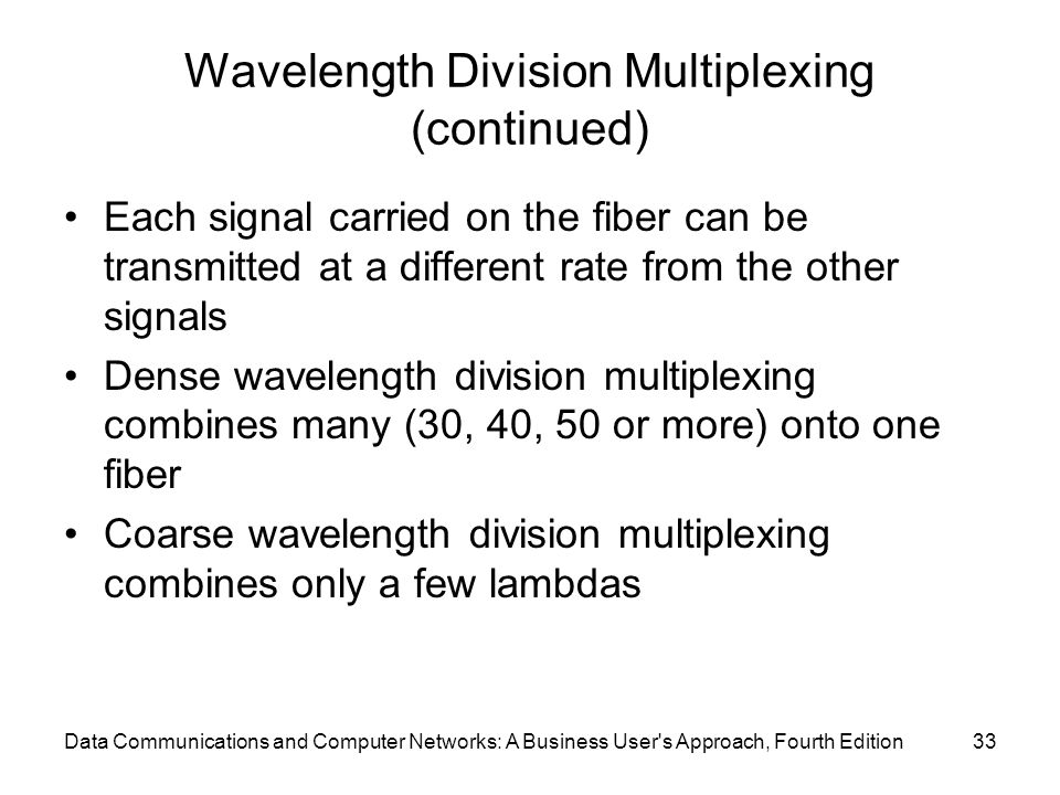 Data Communications and Computer Networks: A Business User s Approach, Fourth Edition33 Wavelength Division Multiplexing (continued) Each signal carried on the fiber can be transmitted at a different rate from the other signals Dense wavelength division multiplexing combines many (30, 40, 50 or more) onto one fiber Coarse wavelength division multiplexing combines only a few lambdas